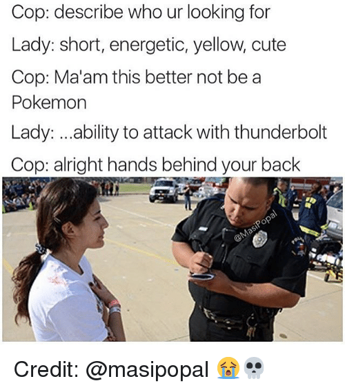 Cute, Pokemon, and Girl Memes: Cop: describe who ur looking for  Lady: short, energetic, yellow, cute  Cop: Ma'am this better not be a  Pokemon  Lady: ...ability to attack with thunderbolt  Cop: alright hands behind your back Credit: @masipopal 😭💀