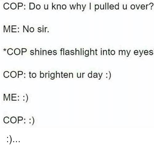 Memes, Flashlight, and 🤖: COP: Do u kno why I pulled u over?  ME: No sir.  *COP shines flashlight into my eyes  COP: to brighten ur day :)  ME::)  COP:) :)...