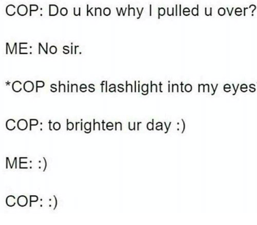 Flashlight, Cop, and Day: COP: Do u kno why I pulled u over?  ME: No sir.  *COP shines flashlight into my eyes  COP: to brighten ur day:)  ME::)  COP:)
