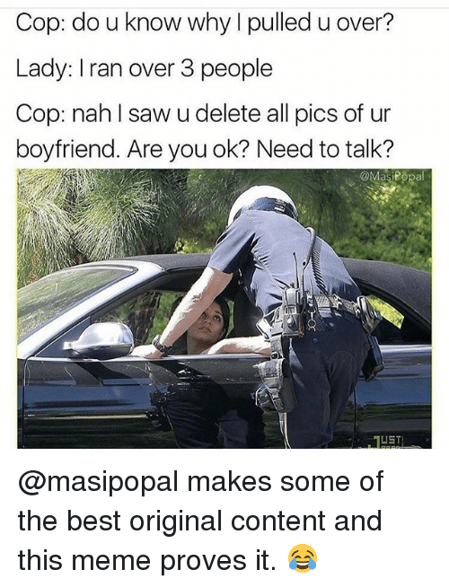 Funny, Meme, and Saw: Cop: do u know why l pulled u over?  Lady: I ran over 3 people  Cop: nah l saw u delete all pics of ur  boyfriend. Are you ok? Need to talk?  @MasiPopal @masipopal makes some of the best original content and this meme proves it. 😂