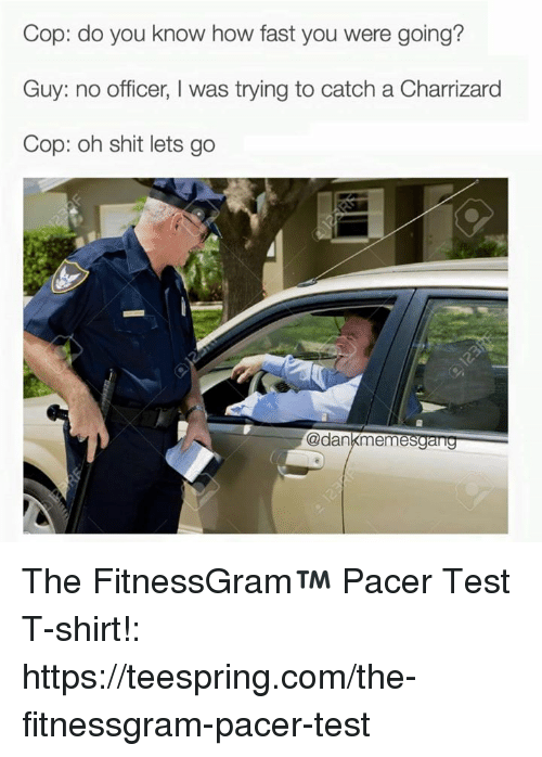 Shit, Office, and Pacer: Cop: do you know how fast you were going?  Guy: no officer, l was trying to catch a Charrizard  Cop: oh shit lets go  @dan  eme The FitnessGram™ Pacer Test T-shirt!: https://teespring.com/the-fitnessgram-pacer-test