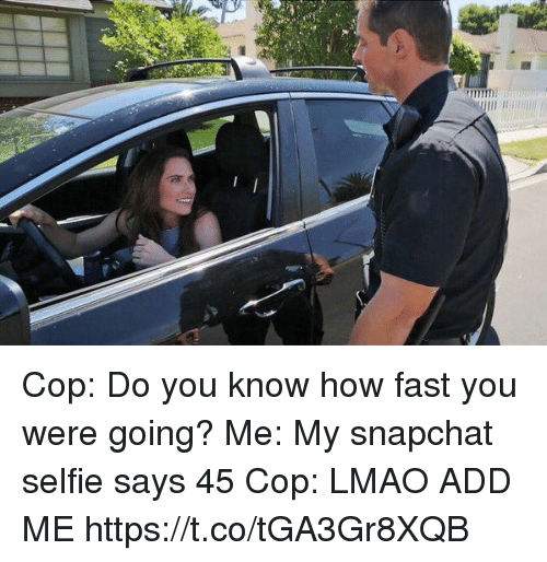 Lmao, Selfie, and Snapchat: Cop: Do you know how fast you were going? Me: My snapchat selfie says 45 Cop: LMAO ADD ME https://t.co/tGA3Gr8XQB
