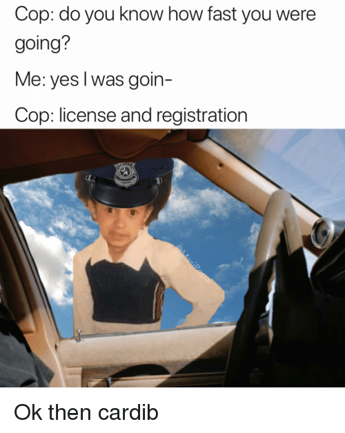 Funny, How, and Yes: Cop: do you know how fast you were  going?  Me: yes l was goin-  Cop: license and registration Ok then cardib