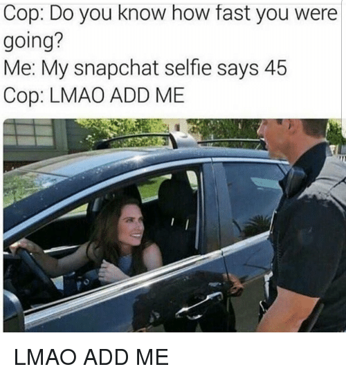 Lmao, Selfie, and Snapchat: Cop: Do you know how fast you were  going?  Me: My snapchat selfie says 45  Cop: LMAO ADD ME