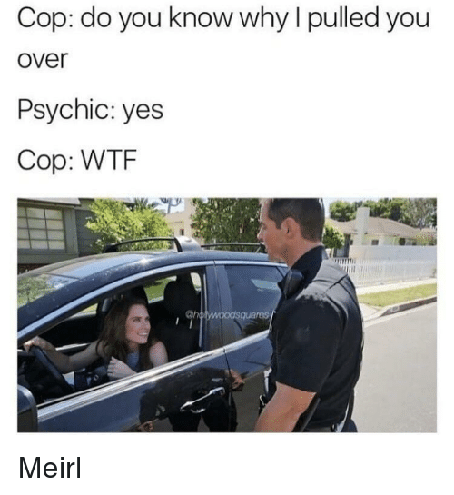 Wtf, MeIRL, and Yes: Cop: do you know why I pulled you  over  Psychic: yes  Cop: WTF  ras Meirl