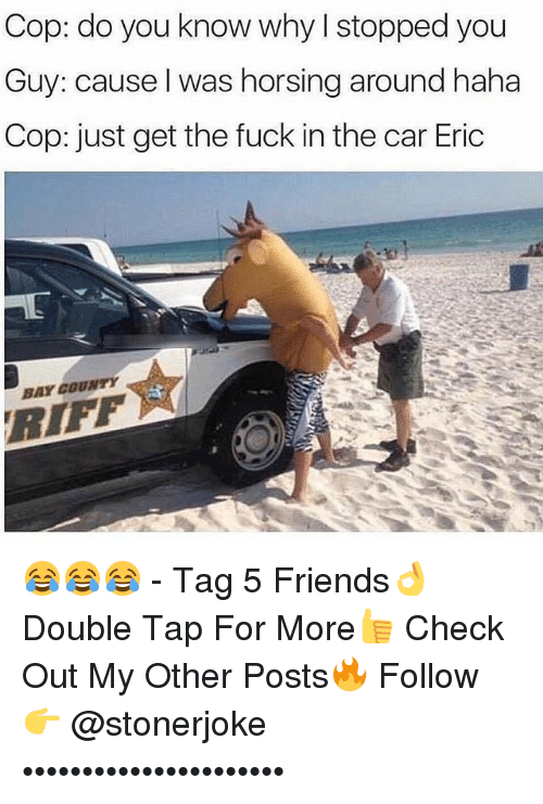 Friends, Memes, and Fuck: Cop: do you know why I stopped you  Guy: cause l was horsing around haha  Cop: just get the fuck in the car Eric  BAY COUNTY  RIFF 😂😂😂 - Tag 5 Friends👌 Double Tap For More👍 Check Out My Other Posts🔥 Follow 👉 @stonerjoke ••••••••••••••••••••••