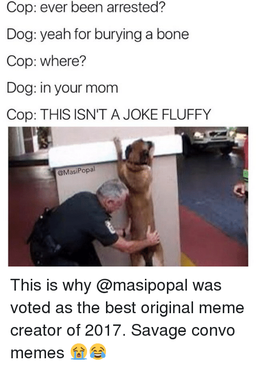 Funny, Meme, and Memes: Cop: ever been arrested?  Dog: yeah for burying a bone  Cop: where?  Dog: in your mom  Cop: THIS ISN'T A JOKE FLUFFY  @MasiPopal This is why @masipopal was voted as the best original meme creator of 2017. Savage convo memes 😭😂