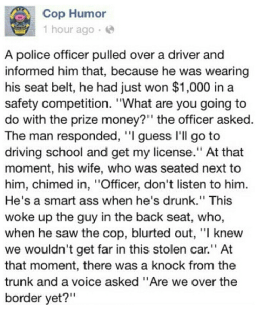 """Ass, Dank, and Driving: Cop Humor  1 hour ago  A police officer pulled over a driver and  informed him that, because he was wearing  his seat belt, he had just won $1,000 in a  safety competition. """"What are you going to  do with the prize money?"""" the officer asked  The man responded, """"I guess I'll go to  driving school and get my license."""" At that  moment, his wife, who was seated next to  him, chimed in, ''Officer, don't listen to him.  He's a smart ass when he's drunk."""" This  woke up the guy in the back seat, who,  when he saw the cop, blurted out, """"l knew  we wouldn't get far in this stolen car.'' At  that moment, there was a knock from the  trunk and a voice asked """"Are we over the  border yet?"""""""