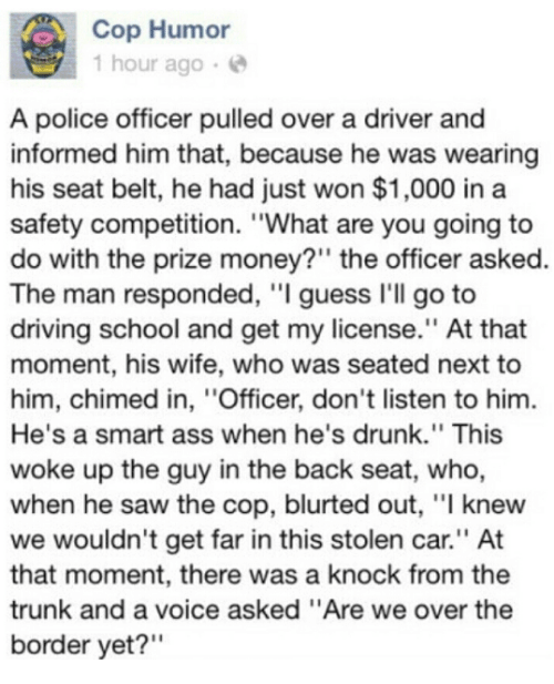 """Driving, Memes, and Police: Cop Humor  1 hour ago  A police officer pulled over a driver and  informed him that, because he was wearing  his seat belt, he had just won $1,000 in a  safety competition. """"What are you going to  do with the prize money?"""" the officer asked.  The man responded, """"I guess I'll go to  driving school and get my license."""" At that  moment, his wife, who was seated next to  him, chimed in, ''Officer, don't listen to him.  He's a smart ass when he's drunk."""" This  woke up the guy in the back seat, who,  when he saw the cop, blurted out, """"l knew  we wouldn't get far in this stolen car.'' At  that moment, there was a knock from the  trunk and a voice asked """"Are we over the  border yet?"""""""