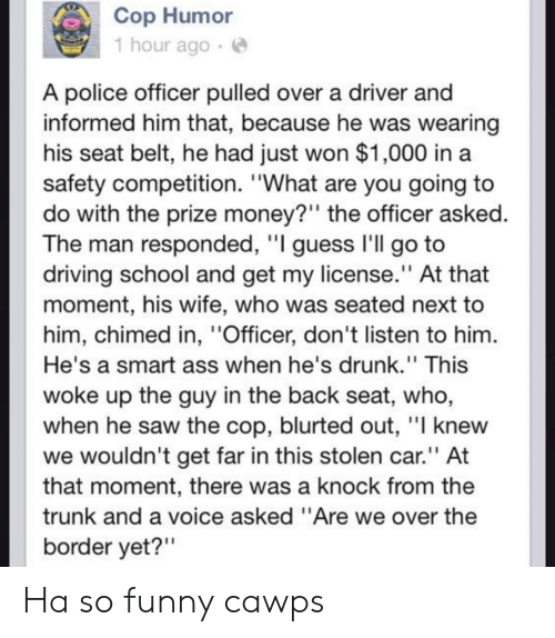 """Ass, Driving, and Drunk: Cop Humor  1 hour ago e  A police officer pulled over a driver and  informed him that, because he was wearing  his seat belt, he had just won $1,000 in a  safety competition. """"What are you going to  do with the prize money?"""" the officer asked  The man responded, l guess ll go to  driving school and get my license."""" At that  moment, his wife, who was seated next to  him, chimed in, """"Officer, don't listen to him  He's a smart ass when he's drunk."""" This  woke up the guy in the back seat, who,  when he saw the cop, blurted out, l knew  we wouldn't get far in this stolen car."""" At  that moment, there was a knock from the  trunk and a voice asked """"Are we over the  border yet?"""" Ha so funny cawps"""