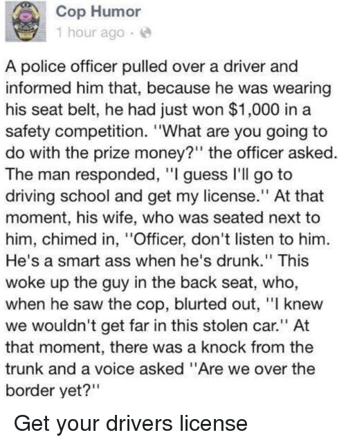 """Ass, Driving, and Drunk: Cop Humor  1 hour ago.e  A police officer pulled over a driver and  informed him that, because he was wearing  his seat belt, he had just won $1,000 in a  safety competition. """"What are you going to  do with the prize money?"""" the officer asked.  The man responded, """"I guess l'll go to  driving school and get my license."""" At that  moment, his wife, who was seated next to  him, chimed in, """"Officer, don't listen to him  He's a smart ass when he's drunk."""" This  woke up the guy in the back seat, who,  when he saw the cop, blurted out, """"I knew  we wouldn't get far in this stolen car."""" At  that moment, there was a knock from the  trunk and a voice asked """"Are we over the  border yet?"""""""