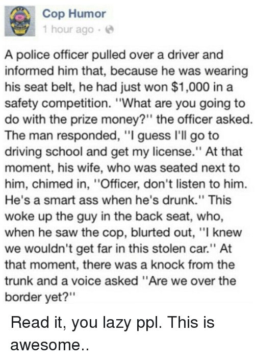 """Ass, Driving, and Drunk: Cop Humor  1 hour ago6  A police officer pulled over a driver and  informed him that, because he was wearing  his seat belt, he had just won $1,000 in a  safety competition. """"What are you going to  do with the prize money?"""" the officer asked.  The man responded, """"I guess I'll go to  driving school and get my license."""" At that  moment, his wife, who was seated next to  him, chimed in, """"Officer, don't listen to him  He's a smart ass when he's drunk."""" This  woke up the guy in the back seat, who,  when he saw the cop, blurted out, """"I knew  we wouldn't get far in this stolen car"""" At  that moment, there was a knock from the  trunk and a voice asked """"Are we over the  border yet?"""" Read it, you lazy ppl. This is awesome.."""