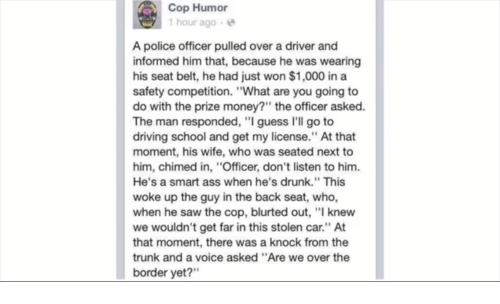 """Ass, Driving, and Drunk: Cop Humor  1hour ago e  A police officer pulled over a driver and  informed him that, because he was wearing  his seat belt, he had just won $1,000 in a  safety competition. """"What are you going to  do with the prize money?"""" the officer asked  The man responded, """"I guess I'll go to  driving school and get my license."""" At that  moment, his wife, who was seated next to  him, chimed in, """"Officer, don't listen to him.  He's a smart ass when he's drunk."""" This  woke up the guy in the back seat, who,  when he saw the cop, blurted out, """"I knew  we wouldn't get far in this stolen car."""" At  that moment, there was a knock from the  trunk and a voice asked """"Are we over the  border yet?"""""""