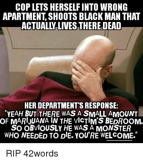 """Monster, Politics, and Yeah: COP LETS HERSELF INTO WRONG  APARTMENT, SHOOTS BLACK MAN THAT  ACTUALLY LIVES THERE DEAD  HER DEPARTMENT'S RESPONSE;  """"YEAH BUT THERE WAS A SMALL AMOUNT  OF  MARlJUANA IN THE VIcTIM'S BEDROOM,  SO OBvlOUSLY HE WAS A MONSTER  WHO NEEDED TO DlE. YOU'RE WELCOME."""""""