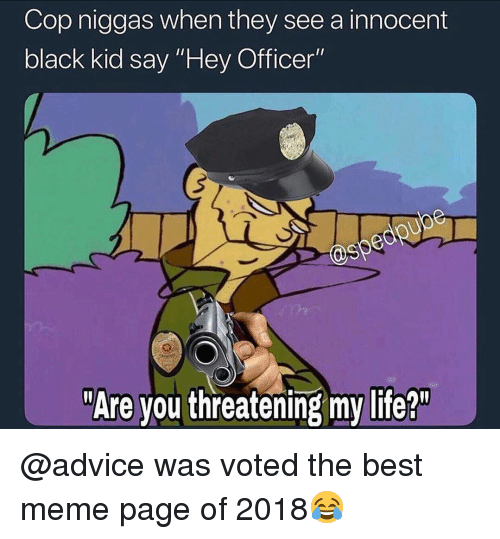 "Advice, Life, and Meme: Cop niggas when they see a innocent  black kid say ""Hey Officer""  @sp  ""Are you threatening my life?"" @advice was voted the best meme page of 2018😂"