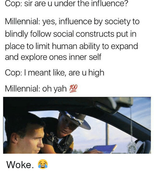 Memes, Yah, and Ability: Cop:  sir  are u  under  the  influence?  Millennial: yes, influence by society to  blindly follow social constructs put in  place to limit human ability to expand  and explore ones inner self  Cop: I meant like, are u high  Millennial oh yah Woke. 😂