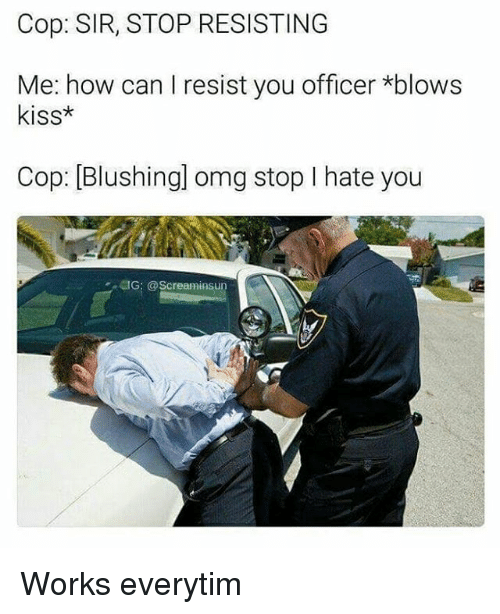 Memes, Omg, and Kiss: Cop: SIR, STOP RESISTING  Me: how can I resist you officer *blows  kiss*  Cop: [Blushingl omg stop I hate you  懱G: @Screarninsun Works everytim