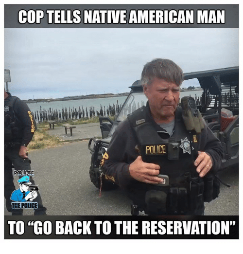 "Memes, Native American, and Police: COP TELLS NATIVE AMERICAN MAN  IT  POLICE  THE POLICE  TO ""GO BACK TO THE RESERVATION"""
