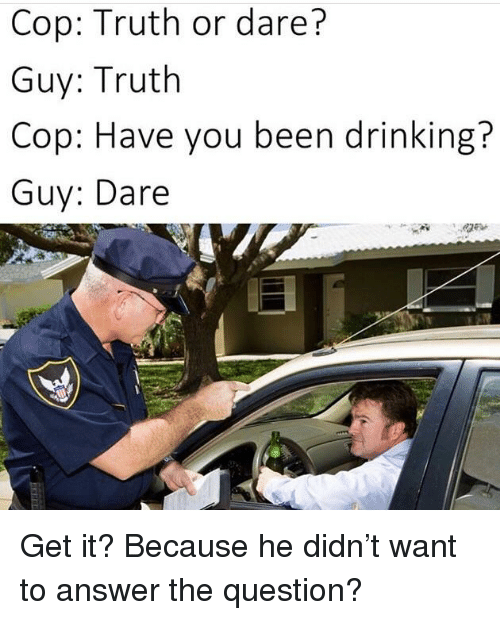 Drinking, Truth or Dare, and Truth: Cop: Truth or dare?  Guy: Truth  Cop: Have you been drinking?  Guy: Dare