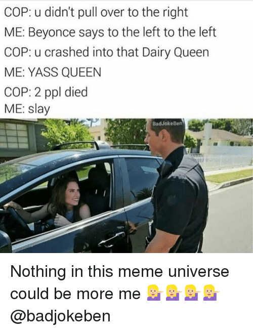 Memes, 🤖, and Dairy Queen: COP: u didn't pull over to the right  ME: Beyonce says to the left to the left  COP: u crashed into that Dairy Queen  ME: YASS QUEEN  COP: 2 ppl died  ME: slay  Bad JokeBen Nothing in this meme universe could be more me 💁🏼💁🏼💁🏼💁🏼 @badjokeben