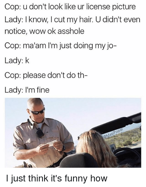 Funny, Wow, and Hair: Cop: u don't look like ur license picture  Lady: Iknow, I cut my hair. U didn't even  notice, wow ok asshole  Cop: ma'am I'm just doing my jo-  Lady: k  Cop: please don't do th  Lady: I'm fine I just think it's funny how