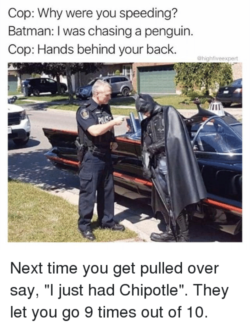 """Batman, Chipotle, and Memes: Cop: Why were you speeding?  Batman: I was chasing a penguin.  Cop: Hands behind your back.  @highfiveexpert Next time you get pulled over say, """"I just had Chipotle"""". They let you go 9 times out of 10."""