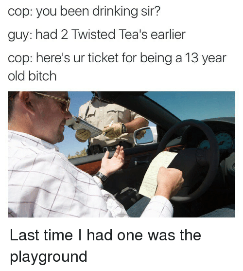 Bitch, Drinking, and Time: cop: you been drinking sir?  guy: had 2 Twisted Tea's earlier  cop: here's ur ticket for being a 13 year  old bitch Last time I had one was the playground