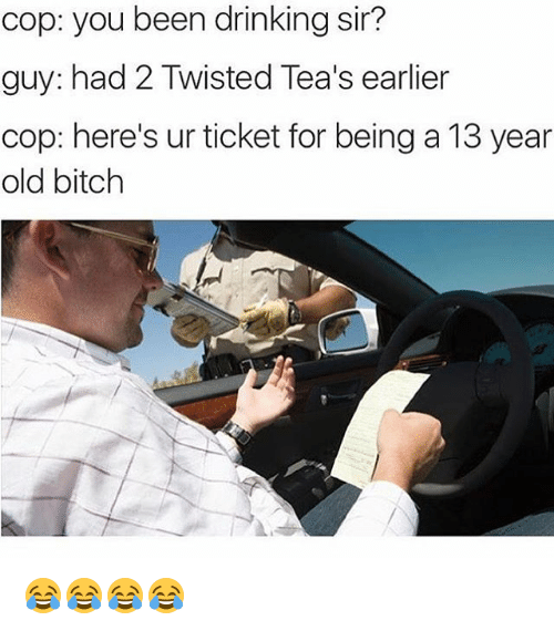Bitch, Drinking, and Girl Memes: cop: you been drinking sir?  guy: had 2 Twisted Tea's earlier  cop: here's ur ticket for being a 13 year  old bitch 😂😂😂😂
