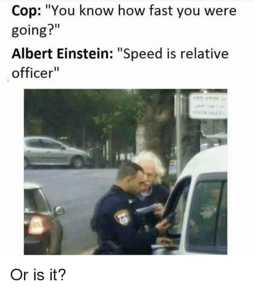 "Albert Einstein, Einstein, and How: Cop: ""You know how fast you were  going?""  Albert Einstein: ""Speed is relative  officer Or is it?"