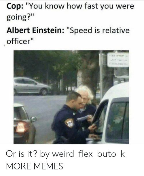 "Albert Einstein, Dank, and Flexing: Cop: ""You know how fast you were  going?""  Albert Einstein: ""Speed is relative  officer Or is it? by weird_flex_buto_k MORE MEMES"