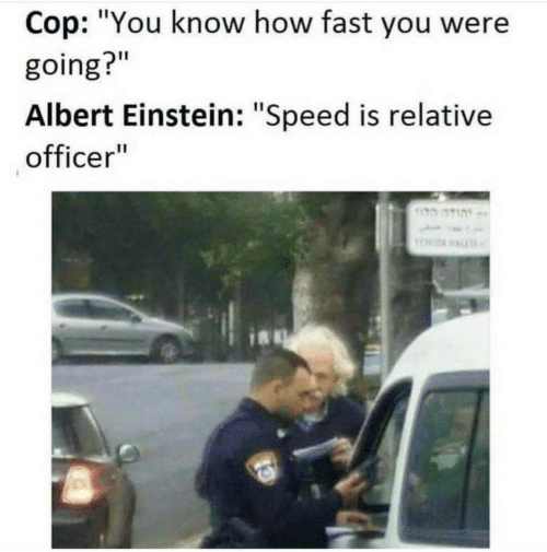 "Albert Einstein, Einstein, and How: Cop: ""You know how fast you were  going?""  Albert Einstein: ""Speed is relative  officer"""