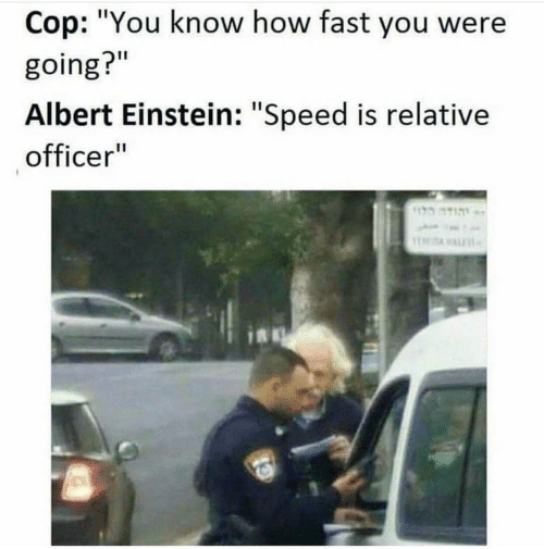 "Albert Einstein, Einstein, and How: Cop: ""You know how fast you were  going?""  Albert Einstein: ""Speed is relative  officer""  הוד"