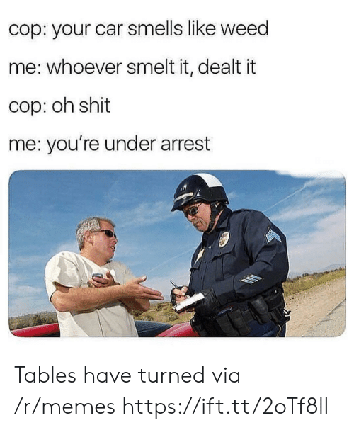 Memes, Shit, and Weed: cop: your car smells like weed  me: whoever smelt it, dealt it  cop: oh shit  me: you're under arrest Tables have turned via /r/memes https://ift.tt/2oTf8lI