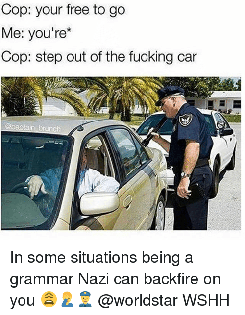 Fucking, Memes, and Worldstar: Cop: your free to go  Me: you're*  Cop: step out of the fucking car In some situations being a grammar Nazi can backfire on you 😩🤦‍♂️👮 @worldstar WSHH