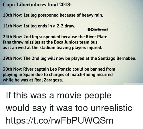 Memes, Say It, and Match: Copa Libertadores final 2018:  10th Nov: 1st leg postponed because of heavy rain.  11th Nov: 1st leg ends in a 2-2 draw.  OO TrollFootball  24th Nov: 2nd leg suspended because the River Plate  fans threw missiles at the Boca Juniors team bus  as it arrived at the stadium leaving players injured.  29th Nov: The 2nd leg will now be played at the Santiago Bernabéu.  30th Nov: River captain Leo Ponzio could be banned from  playing in Spain due to charges of match-fixing incurred  while he wa  s at Real Zaragoza. If this was a movie people would say it was too unrealistic https://t.co/rwFbPUWQSm