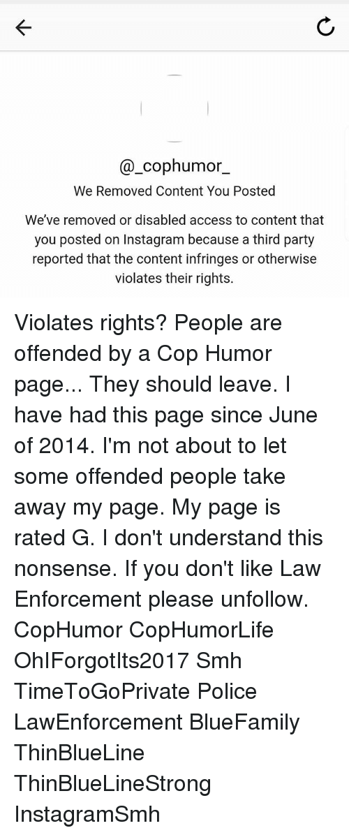 Instagram, Memes, and Party: @_cophumor  We Removed Content You Posted  We've removed or disabled access to content that  you posted on Instagram because a third party  reported that the content infringes or otherwise  violates their rights. Violates rights? People are offended by a Cop Humor page... They should leave. I have had this page since June of 2014. I'm not about to let some offended people take away my page. My page is rated G. I don't understand this nonsense. If you don't like Law Enforcement please unfollow. CopHumor CopHumorLife OhIForgotIts2017 Smh TimeToGoPrivate Police LawEnforcement BlueFamily ThinBlueLine ThinBlueLineStrong InstagramSmh