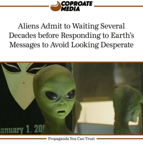 Desperate, Aliens, and Propaganda: COPROATE  MEDIA  Aliens Admit to Waiting Several  Decades before Responding to Earth's  Messages to Avoid Looking Desperate  anuary 1,2  Propaganda You Can Trust