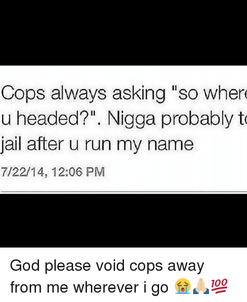 "God, Jail, and Memes: Cops always asking ""so wher  u headed?"". Nigga probably t  jail after u run my name  7/22/14, 12:06 PM God please void cops away from me wherever i go 😭🙏🏼💯"