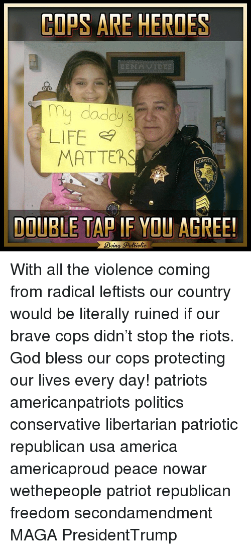 America, God, and Life: COPS ARE HEROES  BENAVIDES  u daddy's  LIFE  MATTER  DOUBLE TAP IF YOU AGREE!  Bein  Patiotic. With all the violence coming from radical leftists our country would be literally ruined if our brave cops didn't stop the riots. God bless our cops protecting our lives every day! patriots americanpatriots politics conservative libertarian patriotic republican usa america americaproud peace nowar wethepeople patriot republican freedom secondamendment MAGA PresidentTrump
