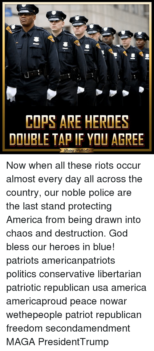 Memes, 🤖, and The Last Stand: COPS ARE HEROES  DOUBLE TAP IF YOU AGREE  Bein  Patiotic. Now when all these riots occur almost every day all across the country, our noble police are the last stand protecting America from being drawn into chaos and destruction. God bless our heroes in blue! patriots americanpatriots politics conservative libertarian patriotic republican usa america americaproud peace nowar wethepeople patriot republican freedom secondamendment MAGA PresidentTrump