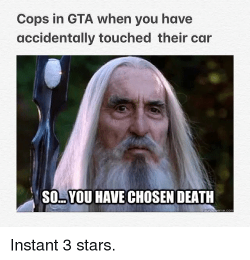 Death, Stars, and Gta: Cops in GTA when you have  accidentally touched their car  SO..YOU HAVE CHOSEN DEATH Instant 3 stars.