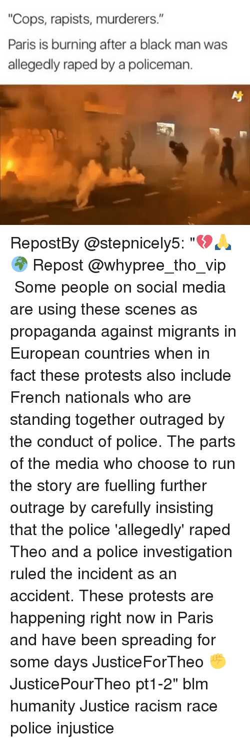 """Memes, Police, and Racism: """"Cops, rapists, murderers.""""  Paris is burning after a black man was  allegedly raped by a policeman. RepostBy @stepnicely5: """"💔🙏🌍 Repost @whypree_tho_vip ・・・ Some people on social media are using these scenes as propaganda against migrants in European countries when in fact these protests also include French nationals who are standing together outraged by the conduct of police. The parts of the media who choose to run the story are fuelling further outrage by carefully insisting that the police 'allegedly' raped Theo and a police investigation ruled the incident as an accident. These protests are happening right now in Paris and have been spreading for some days JusticeForTheo ✊️ JusticePourTheo pt1-2"""" blm humanity Justice racism race police injustice"""