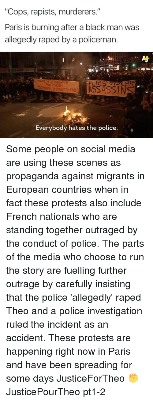 """Memes, Police, and Run: """"Cops, rapists, murderers.""""  Paris is burning after a black man was  allegedly raped by a policeman.  'ONS INGOUVERURIES  Everybody hates the police. Some people on social media are using these scenes as propaganda against migrants in European countries when in fact these protests also include French nationals who are standing together outraged by the conduct of police. The parts of the media who choose to run the story are fuelling further outrage by carefully insisting that the police 'allegedly' raped Theo and a police investigation ruled the incident as an accident. These protests are happening right now in Paris and have been spreading for some days JusticeForTheo ✊️ JusticePourTheo pt1-2"""