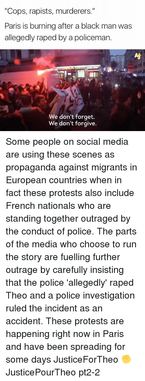 """Memes, Police, and Run: """"Cops, rapists, murderers.""""  Paris is burning after a black man was  allegedly raped by a policeman.  We don't forget.  We don't forgive. Some people on social media are using these scenes as propaganda against migrants in European countries when in fact these protests also include French nationals who are standing together outraged by the conduct of police. The parts of the media who choose to run the story are fuelling further outrage by carefully insisting that the police 'allegedly' raped Theo and a police investigation ruled the incident as an accident. These protests are happening right now in Paris and have been spreading for some days JusticeForTheo ✊️ JusticePourTheo pt2-2"""