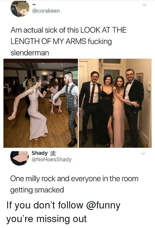Fucking, Funny, and Milly Rock: @corakeen  Am actual sick of this LOOK AT THE  LENGTH OF MY ARMS fucking  slenderman  1  AJ. Shady  @NoHoesShady  One milly rock and everyone in the room  getting smacked If you don't follow @funny you're missing out