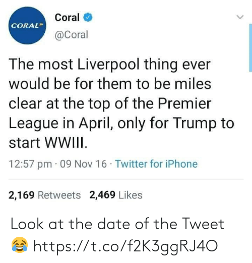 Iphone, Premier League, and Soccer: Coral  CORAL  @Coral  The most Liverpool thing ever  would be for them to be miles  clear at the top of the Premier  League in April, only for Trump to  start WWIII.  12:57 pm · 09 Nov 16 · Twitter for iPhone  2,169 Retweets 2,469 Likes Look at the date of the Tweet 😂 https://t.co/f2K3ggRJ4O
