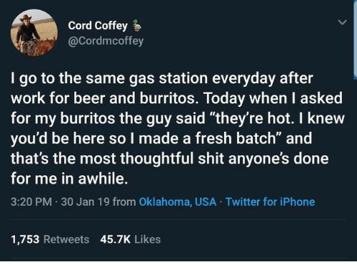 "Beer, Dank, and Fresh: Cord Coffey  @Cordmcoffey  I go to the same gas station everyday after  work for beer and burritos. Today when I asked  for my burritos the guy said ""they're hot. I knew  you'd be here so I made a fresh batch"" and  that's the most thoughtful shit anyone's done  for me in awhile.  3:20 PM 30 Jan 19 from Oklahoma, USA Twitter for iPhone  1,753 Retweets 45.7K Likes"