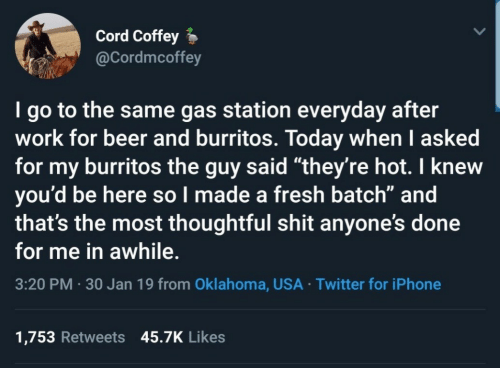 """Beer, Fresh, and Iphone: Cord Coffey  @Cordmcoffey  I go to the same gas station everyday after  work for beer and burritos. Today when I asked  for my burritos the guy said """"they're hot. I knew  you'd be here so l made a fresh batch"""" and  that's the most thoughtful shit anyone's done  for me in awhile.  3:20 PM 30 Jan 19 from Oklahoma, USA Twitter for iPhone  1,753 Retweets 45.7K Likes"""