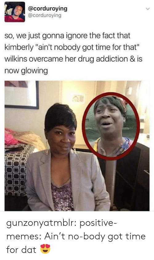 """Memes, Tumblr, and Ain't Nobody Got Time for That: @corduroying  @corduroving  so, we just gonna ignore the fact that  kimberly """"ain't nobody got time for that""""  wilkins overcame her drug addiction & is  now glowing gunzonyatmblr: positive-memes:  Ain't no-body got time for dat  😍"""