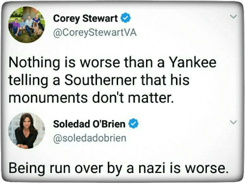 Run, Nazi, and Nothing: Corey Stewart  @CoreyStewartVA  Nothing is worse than a Yankee  telling a Southerner that his  monuments don't matter.  Soledad O'Brien  @soledadobrien  Being run over by a nazi is worse.